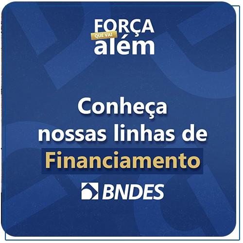 Conheça as nossas linhas de Financiamento | Força que Vai Além